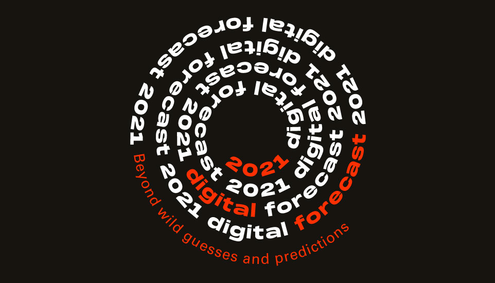 Beyond Guesses & Predictions, Here Are Our 2021 Digital Forecasts